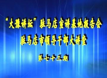 大豫讲坛驻马店市理论宣讲报告会 驻马店市领导干部大讲堂 第73期