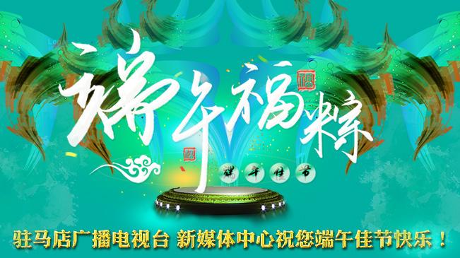 驻马店广播电视台 新媒体中心祝您端午佳节快乐!
