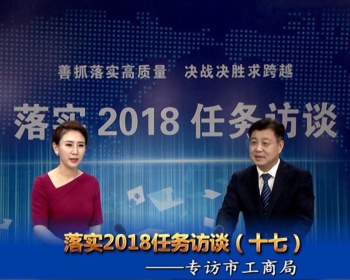 落实2018任务访谈--专访市工商行政管理局党组书记、局长宋炳顺