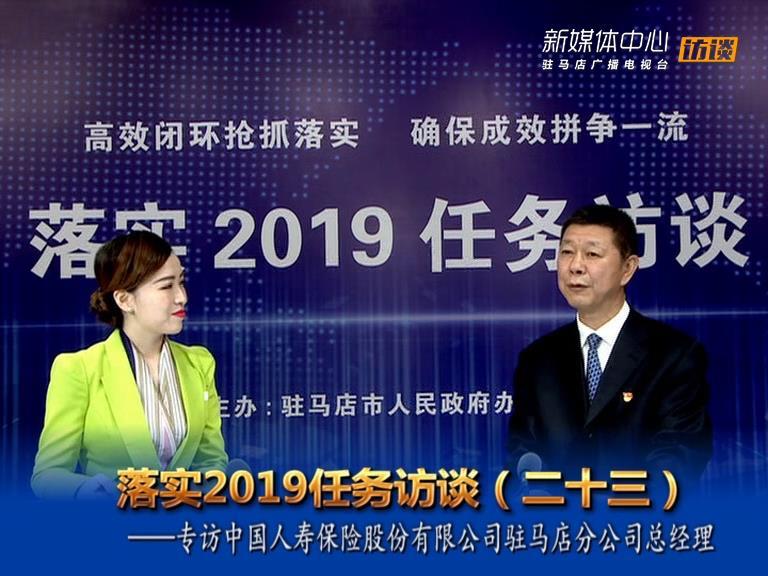 落实2019任务访谈--中国人寿保险股份有限公司驻马店分公司总经理胡峰