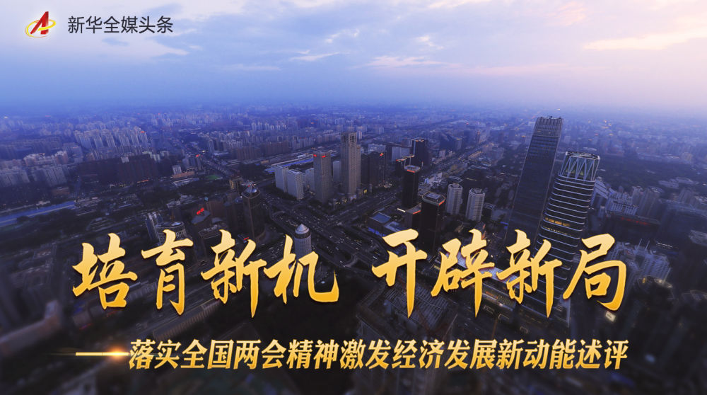 培育新机 开辟新局——落实全国两会精神激发经济发展新动能述评