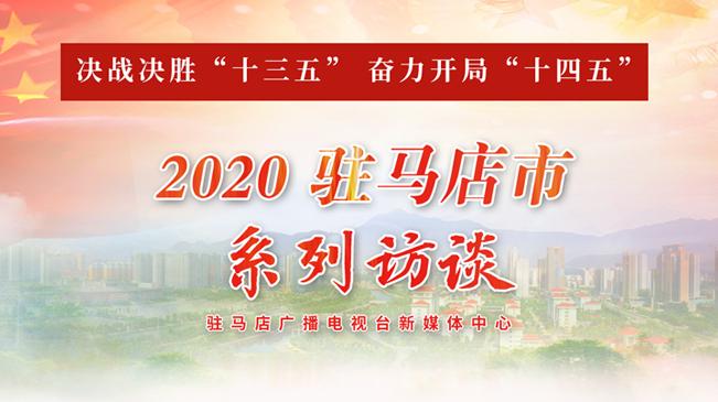 """决战决胜""""十三五"""" 奋力开局""""十四五""""——2020驻马店市系列访谈"""