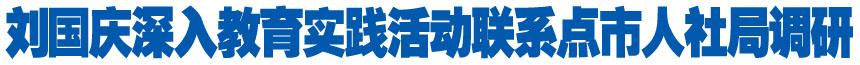 刘国庆深入教育实践活动联系点市人社局调研
