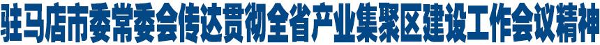 驻马店市委常委会传达贯彻全省产业集聚区建设工作会议精神