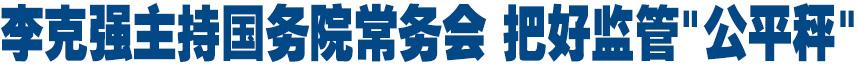 """李克强主持国务院常务会 落实企业投资自主权 把好监管""""公平秤"""""""