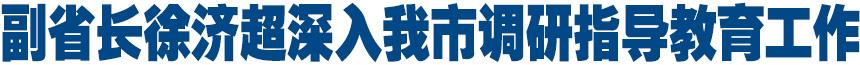 河南省副省长徐济超深入我市调研指导教育工作