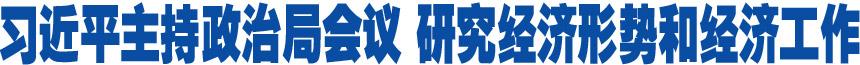 习近平主持政治局会议 研究经济形势和经济工作