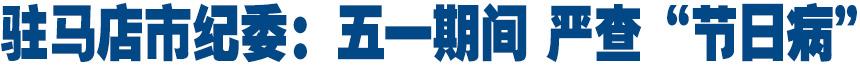 """驻马店市纪委:五一期间 严查""""节日病"""""""