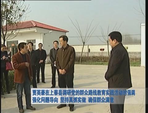贾英豪在上蔡县调研党的群众路线教育实践活动时强调强化问题导向 坚持真抓实做 确保群众满意