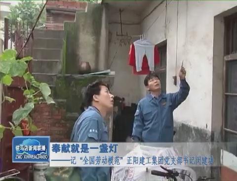 """奉献就是一盏灯——记""""全国劳动模范""""正阳建工集团党支部书记闵建功"""