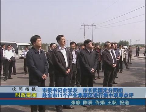 市委书记余学友 市长武国定分两组赴全市11个产业集聚区进行集中观摩点评