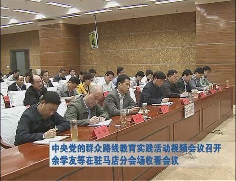 中央党的群众路线教育实践活动视频会议召开 余学友等在驻马店分会场收看会议