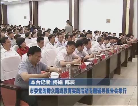 市委党的群众路线教育实践活动专题辅导报告会举行