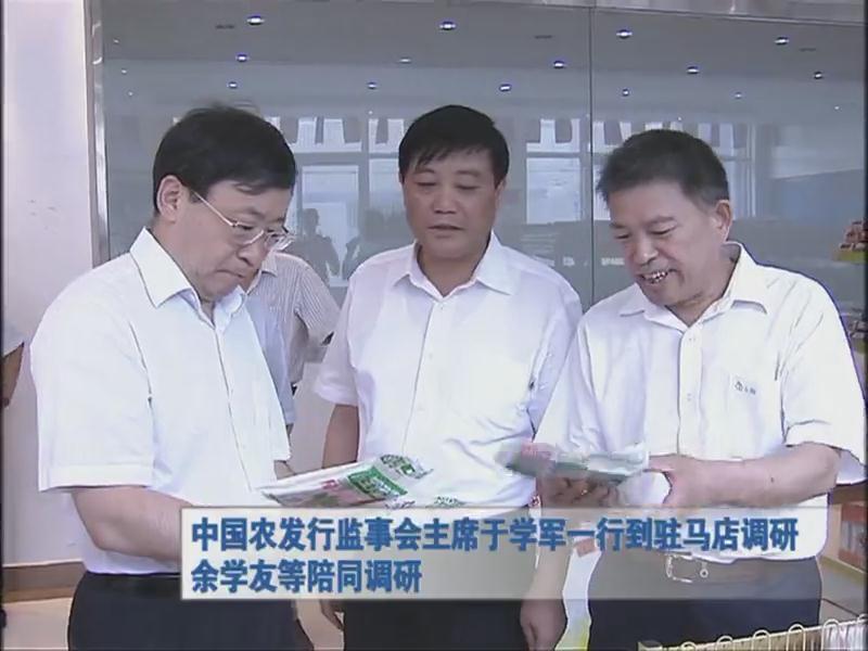 中国农发行监事会主席于学军一行到驻马店调研 余学友等陪同调研
