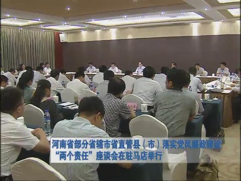 河南省部分直辖市管县 落实党风廉政建设 两个责任 座谈会在驻马店举行