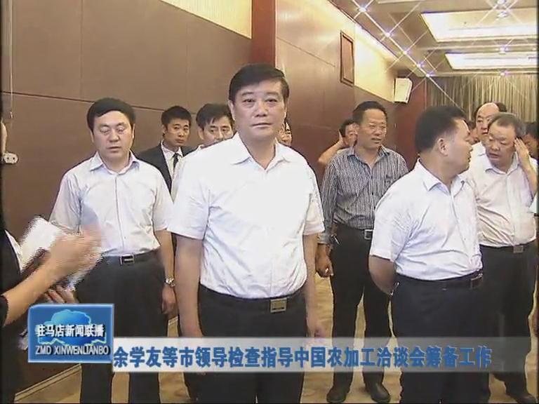 市领导检查指导中国农加工洽谈会筹备工作
