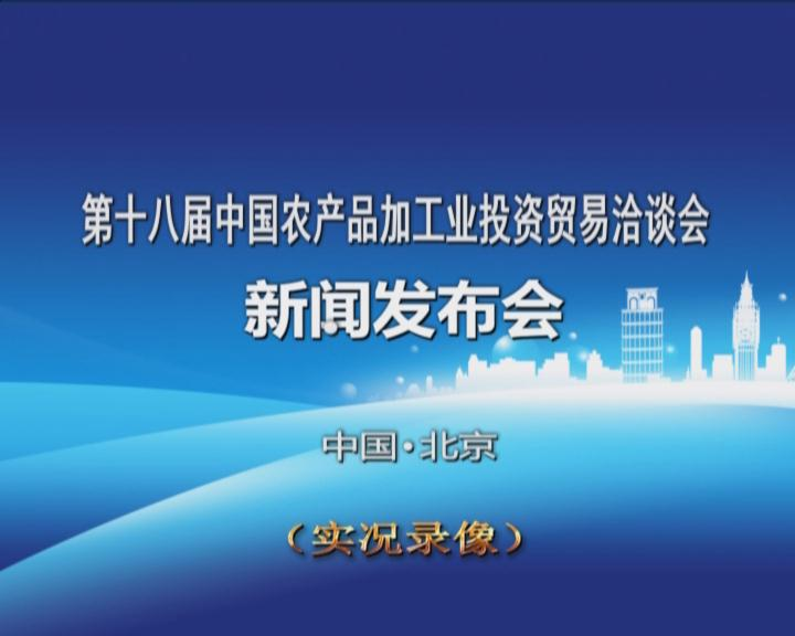 《第十八届中国农产品加工投资贸易洽谈会新闻发布会》